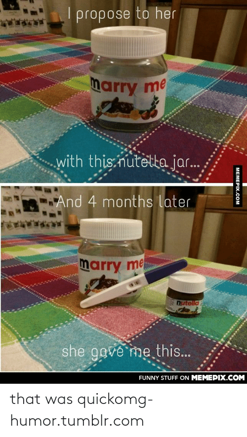 That Was Quick: propose to her  marry me  with this nutetta jar.  And 4 months later  marry me  nutelld  she gove me this...  FUNNY STUFF ON MEMEPIX.COM  МЕМЕРХ.Сом that was quickomg-humor.tumblr.com