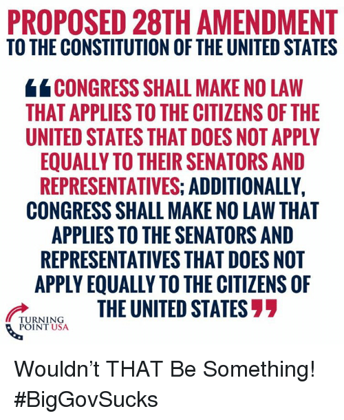 senators: PROPOSED 28TH AMENDMENT  TO THE CONSTITUTION OF THE UNITED STATES  CONGRESS SHALL MAKE NO LAW  THAT APPLIES TO THE CITIZENS OF THE  UNITED STATES THAT DOES NOT APPLY  EQUALLY TO THEIR SENATORS AND  REPRESENTATIVES: ADDITIONALLY,  CONGRESS SHALL MAKE NO LAW THAT  APPLIES TO THE SENATORS AND  REPRESENTATIVES THAT DOES NOT  APPLY EQUALLY TO THE CITIZENS OF  UNINGTHE UNITED STATES77  POINT USA Wouldn't THAT Be Something! #BigGovSucks