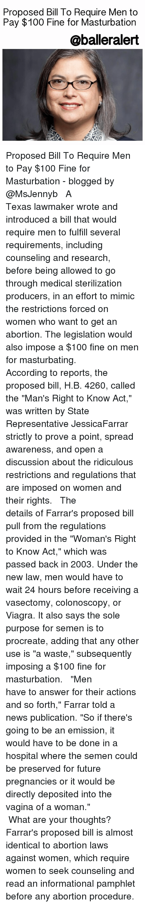 """Mimicer: Proposed Bill To Require Men to  Pay $100 Fine for Masturbation  @balleralert Proposed Bill To Require Men to Pay $100 Fine for Masturbation - blogged by @MsJennyb ⠀⠀⠀⠀⠀⠀⠀⠀⠀ ⠀⠀⠀⠀⠀⠀⠀⠀⠀ A Texas lawmaker wrote and introduced a bill that would require men to fulfill several requirements, including counseling and research, before being allowed to go through medical sterilization producers, in an effort to mimic the restrictions forced on women who want to get an abortion. The legislation would also impose a $100 fine on men for masturbating. ⠀⠀⠀⠀⠀⠀⠀⠀⠀ ⠀⠀⠀⠀⠀⠀⠀⠀⠀ According to reports, the proposed bill, H.B. 4260, called the """"Man's Right to Know Act,"""" was written by State Representative JessicaFarrar strictly to prove a point, spread awareness, and open a discussion about the ridiculous restrictions and regulations that are imposed on women and their rights. ⠀⠀⠀⠀⠀⠀⠀⠀⠀ ⠀⠀⠀⠀⠀⠀⠀⠀⠀ The details of Farrar's proposed bill pull from the regulations provided in the """"Woman's Right to Know Act,"""" which was passed back in 2003. Under the new law, men would have to wait 24 hours before receiving a vasectomy, colonoscopy, or Viagra. It also says the sole purpose for semen is to procreate, adding that any other use is """"a waste,"""" subsequently imposing a $100 fine for masturbation. ⠀⠀⠀⠀⠀⠀⠀⠀⠀ ⠀⠀⠀⠀⠀⠀⠀⠀⠀ """"Men have to answer for their actions and so forth,"""" Farrar told a news publication. """"So if there's going to be an emission, it would have to be done in a hospital where the semen could be preserved for future pregnancies or it would be directly deposited into the vagina of a woman."""" ⠀⠀⠀⠀⠀⠀⠀⠀⠀ ⠀⠀⠀⠀⠀⠀⠀⠀⠀ What are your thoughts? Farrar's proposed bill is almost identical to abortion laws against women, which require women to seek counseling and read an informational pamphlet before any abortion procedure."""