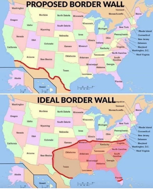 D C: PROPOSED BORDER WALL  Vermont  Massachusets  North Dakota Minnesota  Oregon  Wisconsin  South Dakota  New York  Michigan  Rhade Island  Pennaylvania  Nevads  Nebraskaow  Ohio  New Jersry  Utah  Illinais  Colorado  KansasMissourl  Maryland  KentuckyVinginla  Washington, D.C.  North Carolina  Arizona New Mesico  OklahomaArkanses  South  Carolina  West Virginie  Mississippl  Georgie  Tesas  Leuisiana  Alaska  IDEAL BORDER WALL  shire  Vermont  Massachusetts  North Dakota Minnesots  Oregon  South Dakota  New York  Wyoming  Fhode Isiand  Pennsylvania  Nevada  Nebraskalowa  Ohio  Utah  ilinois  New Jersey  Colarado  Kansas  Maryland  KentuckyV  Washington, Dc  Tennessee Nerth Carolina  West Virginia  OkiahemaArkansas  New Mesico  Carolina  Mississippl Georgi  Teras  Louisianı  Alaska