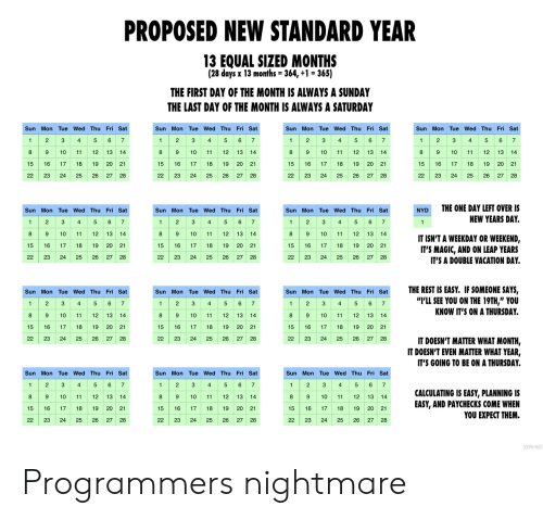 "3 6: PROPOSED NEW STANDARD YEAR  13 EQUAL SIZED MONTHS  (28 days x 13 months = 364, +1 = 365)  THE FIRST DAY OF THE MONTH IS ALWAYS A SUNDAY  THE LAST DAY OF THE MONTH IS ALWAYS A SATURDAY  Sun Mon Tue Wed Thu Fri Sat  Sun Mon Tue Wed Thu Fri Sat  Sun Mon Tue Wed Thu Fri Sat  Sun Mon Tue Wed Thu Fri Sat  2 3 4 5 6 7  89  4 5 67  1 23  8 9  4  5 6 7  1 2 3 4 5 6 7  2  3  1  1  9 10  10  11  12  13 14  10  11  12  13 14  8  12 13  14  8  10  11  12  13  14  11  15 16  20 21  17  18  19  15  16  17  18  19 20 21  15  16  17  18  19  20  21  15  16  17  18  19  20 21  26  22  23  24  25  26  27  28  22  23  24  25  27  28  22  23  24  25  26  22  23  24  25  26  27 28  27 28  THE ONE DAY LEFT OVER IS  Sun Mon Tue Wed Thu Fri Sat  Sun Mon Tue Wed Thu Fri Sat  Sun Mon Tue Wed Thu Fri Sat  NYD  2 34  89  5 6 7  1 2  1 23  4 5 6 7  NEW YEARS DAY.  5 6 7  1  4  1  10  11  12 13  14  8  9  10  11  12 13  14  8  10  11  12  13 14  IT ISN'T A WEEKDAY OR WEEKEND,  IT'S MAGIC, AND ON LEAP YEARS  IT'S A DOUBLE VACATION DAY  15  16  17  18  19  20  21  15  17  18  19 20 21  15  16  17  18  19  20 21  22  23  24  25  26 27 28  22  23  24  25  26  27 28  22  23  24  25  26  27 28  THE REST IS EASY. IF SOMEONE SAYS,  ""I'LL SEE YOU ON THE 19TH,"" YOU  KNOW IT'S ON A THURSDAY.  Sun Mon Tue Wed Thu Fri Sat  Sun Mon Tue Wed Thu Fri Sat  Sun Mon Tue Wed Thu Fri Sat  2 3  8 9  2 S  89 10  6 7  1  4  5  2  3  4  5 6 7  1  4  5 67  1  89 10  10  11  12 13  14  11  12 13 14  12  13  14  11  19 20 21  15  16  17  18  19  20 21  15  16  17  18  15  16  17  18  19  20 21  22  23  24  25  26 27 28  22  23  24  25  26  27  28  22  23  24  25  26  27  28  IT DOESN'T MATTER WHAT MONTH,  IT DOESN'T EVEN MATTER WHAT YEAR,  IT'S GOING TO BE ON A THURSDAY.  Sun Mon Tue Wed Thu Fri Sat  Sun Mon Tue Wed Thu Fri Sat  Sun Mon Tue Wed Thu Fri Sat  5 6 7  2  3  4  2  3  6 7  2  3  5  6  1  1  4  5  1  4  7  89 10  89 10  CALCULATING IS EASY, PLANNING IS  EASY, AND PAYCHECKS COME WHEN  YOU EXPECT THEM.  8 9 10  12  13 14  11  13 14  11  12 13 14  11  12  20 21  15  16  17  18  19  15  16  17  18  19 20 21  15  16  17  18  19  20 21  22  23  24  25  26  27 28  22  23  24  25  26  27 28  22  23  24  25  26  27 28  XERHINO Programmers nightmare"