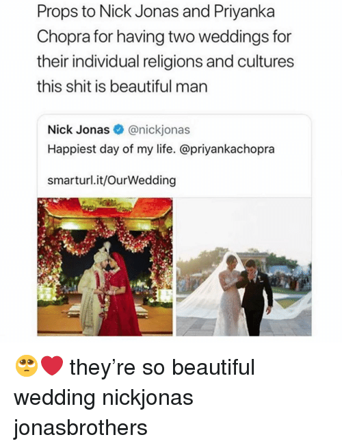 Beautiful, Life, and Memes: Props to Nick Jonas and Priyanka  Chopra for having two weddings for  their individual religions and cultures  this shit is beautiful man  Nick Jonas@nickjonas  Happiest day of my life. @priyankachopra  smarturl.it/OurWedding 🥺❤️ they're so beautiful wedding nickjonas jonasbrothers