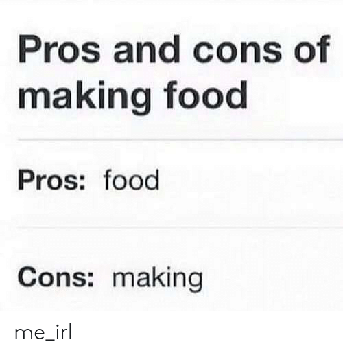 Food, Irl, and Me IRL: Pros and cons of  making food  Pros: food  Cons: making me_irl