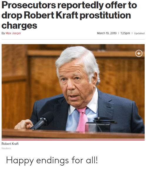 Politics, Happy, and Reuters: Prosecutors reportedly offer to  drop Robert Kraft prostitution  charges  By Max Jaeger  March 19, 2019 I 1:25pm  Updated  Robert Kraft  Reuters Happy endings for all!