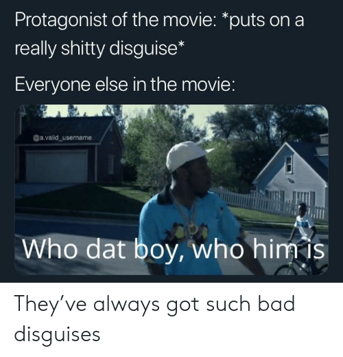 Bad, Movie, and Boy: Protagonist of the movie: *puts on a  really shitty disguise  Everyone else in the movie  @a.valid_username  Who dat boy, who himis They've always got such bad disguises
