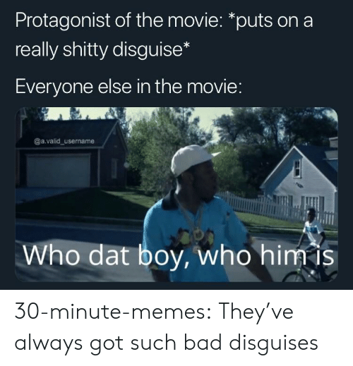 Bad, Memes, and Tumblr: Protagonist of the movie: *puts on a  really shitty disguise  Everyone else in the movie  @a.valid_username  Who dat boy, who himis 30-minute-memes:  They've always got such bad disguises