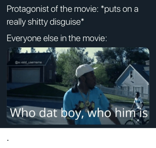 Movie, Boy, and Who: Protagonist of the movie: *puts on a  really shitty disguise  Everyone else in the movie  @a.valid username  Who dat boy, who himis .