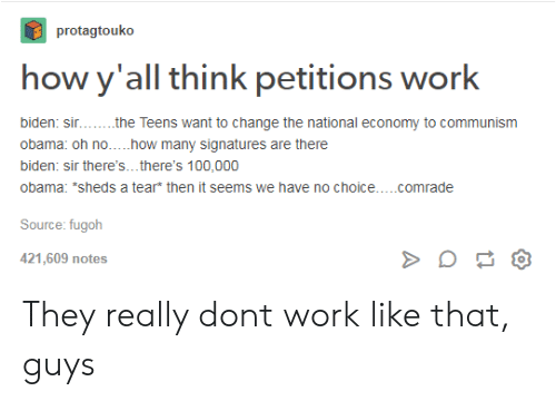 sheds: protagtouko  how y'all think petitions work  Teens want to change the national economy to communism  biden: sin  obama: oh no.....how many signatures are there  biden: sir there's...there's 100,000  obama: *sheds a tear* then it seems we have no choice....comrade  the  Source: fugoh  421,609 notes They really dont work like that, guys
