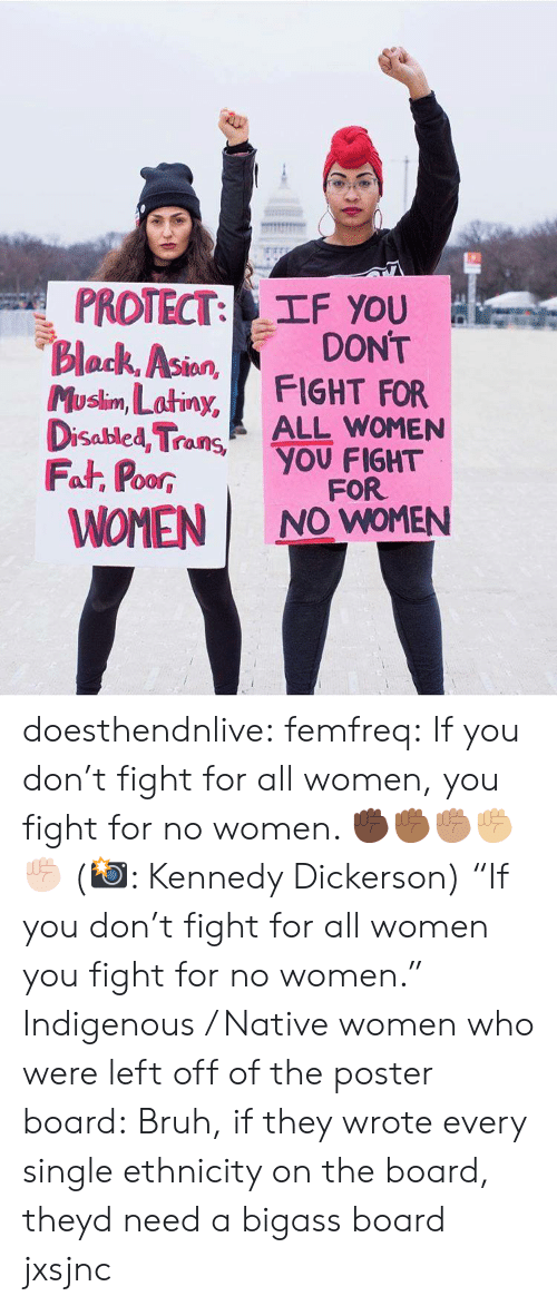 """kennedy: PROTECT: TF you  Block, Asion  Musim, Latiny, FIGHT FOR  DONT  lan  Disabled TraALL WOMEN  Fat, PoorYOU FIGHT  WOMEN I NO WOMEN  00R  FOR doesthendnlive: femfreq: If you don't fight for all women, you fight for no women. ✊🏿✊🏾✊🏽✊🏼✊🏻 (📸: Kennedy Dickerson) """"If you don't fight for all women you fight for no women."""" Indigenous / Native women who were left off of the poster board:   Bruh, if they wrote every single ethnicity on the board, theyd need a bigass board jxsjnc"""