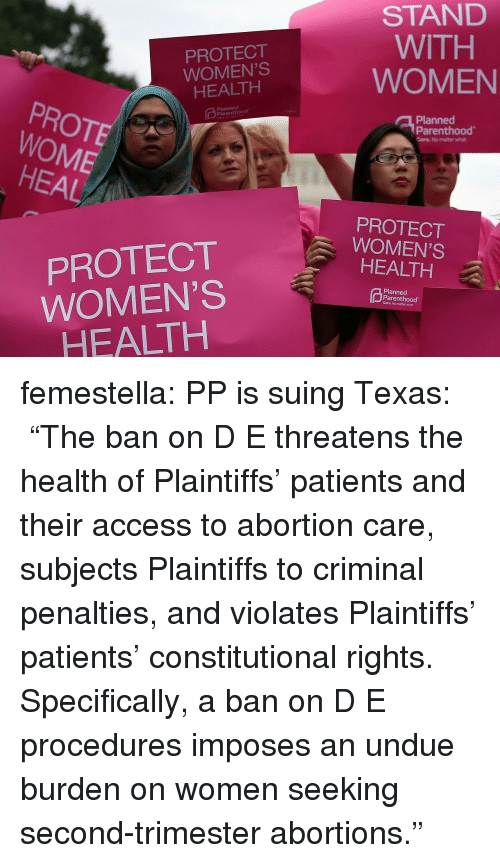 "Target, Tumblr, and Abortion: PROTECT  WOMEN'S  HEALTH  STAND  WITH  WOMEN  PROTE  WOME  Planned  Planned  Parenthood  Care. No matter what  HEAL  PROTECT  WOMEN'S  HEALTH  PROTECT  WOMEN'S  HEALTH  Planned  Parenthood  Care. No matter what femestella: PP is suing Texas:  ""The ban on D  E threatens the health of Plaintiffs' patients and their access to abortion care, subjects Plaintiffs to criminal penalties, and violates Plaintiffs' patients' constitutional rights. Specifically, a ban on D  E procedures imposes an undue burden on women seeking second-trimester abortions."""