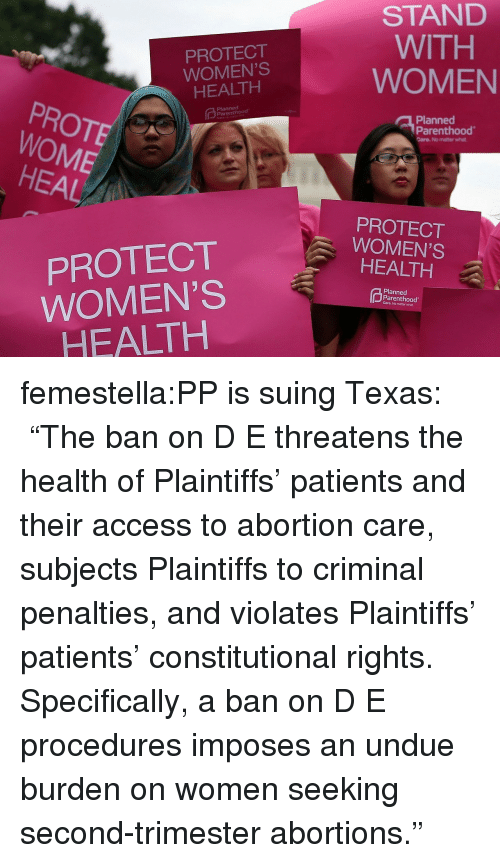 "Target, Tumblr, and Abortion: PROTECT  WOMEN'S  HEALTH  STAND  WITH  WOMEN  PROTE  WOME  Planned  Planned  Parenthood  Care. No matter what  HEAL  PROTECT  WOMEN'S  HEALTH  PROTECT  WOMEN'S  HEALTH  Planned  Parenthood  Care. No matter what femestella:PP is suing Texas:  ""The ban on D  E threatens the health of Plaintiffs' patients and their access to abortion care, subjects Plaintiffs to criminal penalties, and violates Plaintiffs' patients' constitutional rights. Specifically, a ban on D  E procedures imposes an undue burden on women seeking second-trimester abortions."""
