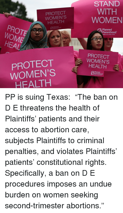 "Target, Abortion, and Access: PROTECT  WOMEN'S  HEALTH  STAND  WITH  WOMEN  PROTE  WOME  Planned  Planned  Parenthood  Care. No matter what  HEAL  PROTECT  WOMEN'S  HEALTH  PROTECT  WOMEN'S  HEALTH  Planned  Parenthood  Care. No matter what PP is suing Texas:  ""The ban on D  E threatens the health of Plaintiffs' patients and their access to abortion care, subjects Plaintiffs to criminal penalties, and violates Plaintiffs' patients' constitutional rights. Specifically, a ban on D  E procedures imposes an undue burden on women seeking second-trimester abortions."""