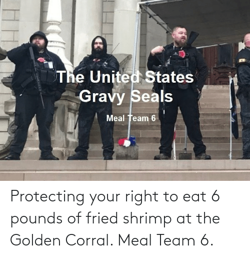 eat: Protecting your right to eat 6 pounds of fried shrimp at the Golden Corral. Meal Team 6.
