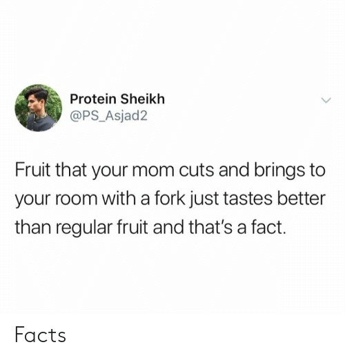 thats a fact: Protein Sheikh  @PS_Asjad2  Fruit that your mom cuts and brings to  your room with a fork just tastes better  than regular fruit and that's a fact Facts