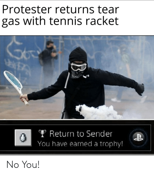 Tennis, You, and Tennis Racket: Protester returns tear  gas with tennis racket  TReturn to Sender  You have earned a trophy!  B No You!