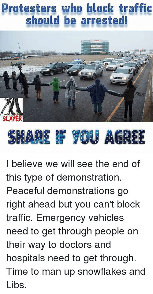 Go Right Ahead: Protesters who block traffic  should be arrested!  SLAYER  SHARE YOU AGREE I believe we will see the end of this type of demonstration. Peaceful demonstrations go right ahead but you can't block traffic. Emergency vehicles need to get through people on their way to doctors and hospitals need to get through. Time to man up snowflakes and Libs.