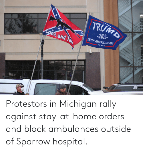 Outside Of: Protestors in Michigan rally against stay-at-home orders and block ambulances outside of Sparrow hospital.