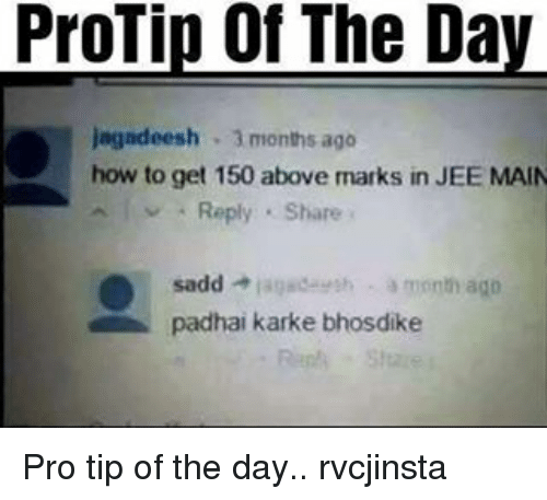 kark: ProTip of The Da  jagadeesh 3 months ago  how to get 150 above marks in JEE MAIN  sadd  lagade th a month ago  padhai karke bhosdike Pro tip of the day.. rvcjinsta