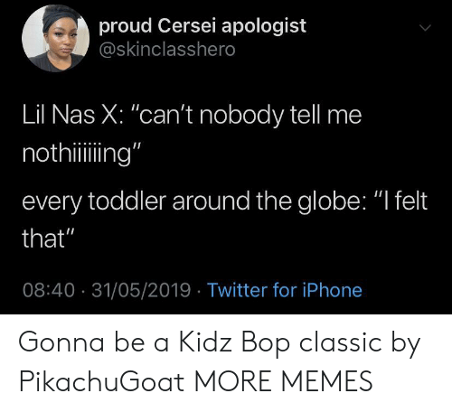 "Dank, Iphone, and Memes: proud Cersei apologist  @skinclasshero  Lil Nas X: ""can't nobody tell me  nothiing""  every toddler around the globe: ""I felt  that""  08:40 31/05/2019 Twitter for iPhone Gonna be a Kidz Bop classic by PikachuGoat MORE MEMES"
