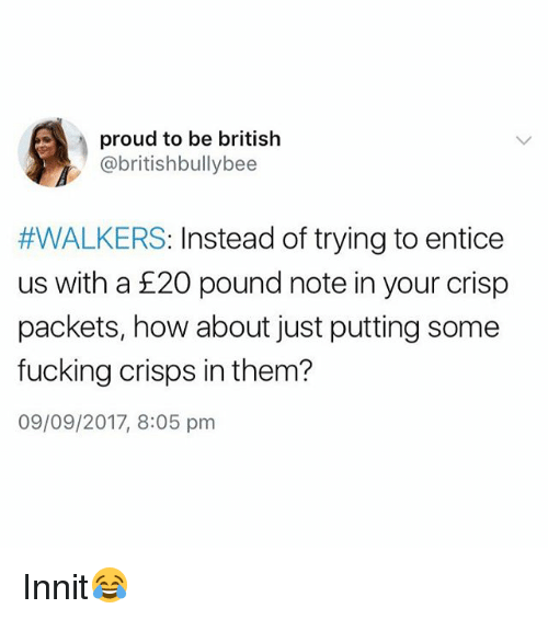 Fucking, British, and Proud: proud to be british  @britishbullybee  #WALKERS: Instead of trying to entice  us with a £20 pound note in your crisp  packets, how about just putting some  fucking crisps in them?  09/09/2017, 8:05 pm Innit😂
