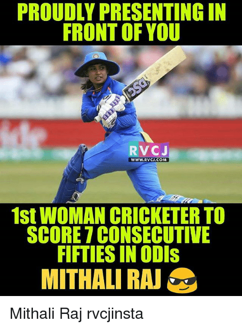 fifties: PROUDLY PRESENTING IN  FRONT OF YOU  RVCJ  WWW.RVCJ.COM  1st WOMAN CRICKETER TO  SCORE 7 CONSECUTIVE  FIFTIES IN ODIs  MITHALI RA Mithali Raj rvcjinsta