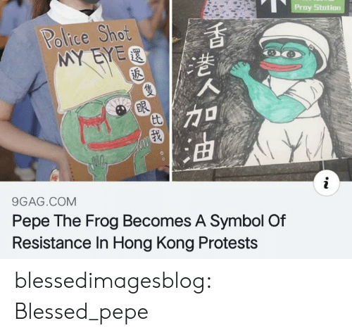 9gag, Blessed, and Pepe the Frog: Proy Stotion  Police Shot  MY EYER  ER  tt  9GAG.COM  Pepe The Frog Becomes A Symbol Of  Resistance In Hong Kong Protests blessedimagesblog:  Blessed_pepe