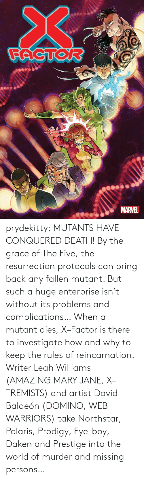 problems: prydekitty:  MUTANTS HAVE CONQUERED DEATH! By the grace of The Five, the resurrection protocols can bring back any fallen mutant. But such a huge enterprise isn't without its problems and complications… When a mutant dies, X–Factor is there to investigate how and why to keep the rules of reincarnation. Writer Leah Williams (AMAZING MARY JANE, X–TREMISTS) and artist David Baldeón (DOMINO, WEB WARRIORS) take Northstar, Polaris, Prodigy, Eye-boy, Daken and Prestige into the world of murder and missing persons…