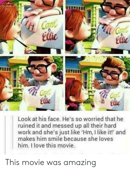 cae: PS EXPRESS  Copte  Elie  Coat  Cae  Elie  Cont  Ele  Cont  Elie  Look at his face. He's so worried that he  ruined it and messed up all their hard  work and she's just like 'Hm, I like it!' and  makes him smile because she loves  him. I love this movie. This movie was amazing