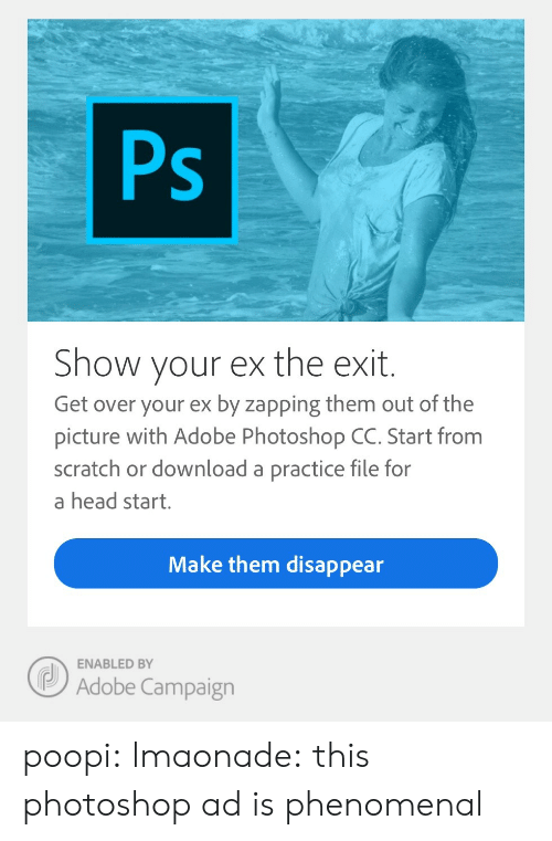 Adobe, Head, and Phenomenal: Ps  Show your ex the exit.  Get over your ex by zapping them out of the  picture with Adobe Photoshop CC. Start from  scratch or download a practice file for  a head start.  Make them disappear  Adobe Campaign  ENABLED BY poopi:  lmaonade: this photoshop ad is phenomenal