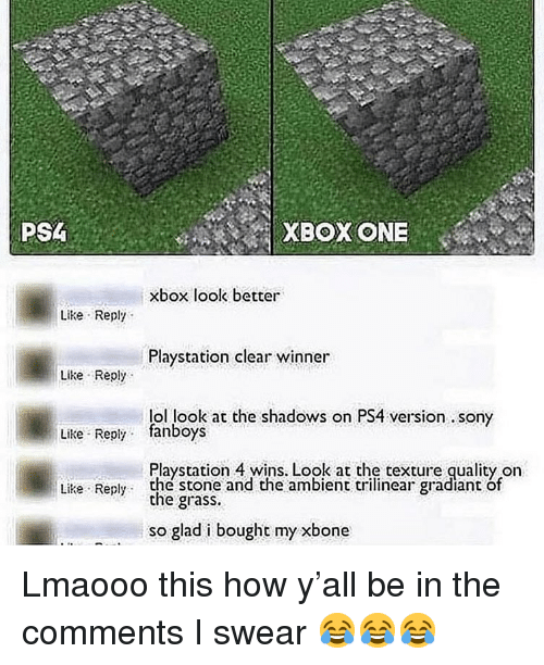 xbox one: PS  XBOX ONE  xbox look better  Like Reply  Playstation clear winner  Like Reply  lol look at the shadows on PS4 version. sony  Like Reply fanboys  Playstation 4 wins, Look at the texture quality orn  the grass.  so glad i bought my xbone  Like Reply the stone and the ambient trilinear gradiant of Lmaooo this how y'all be in the comments I swear 😂😂😂