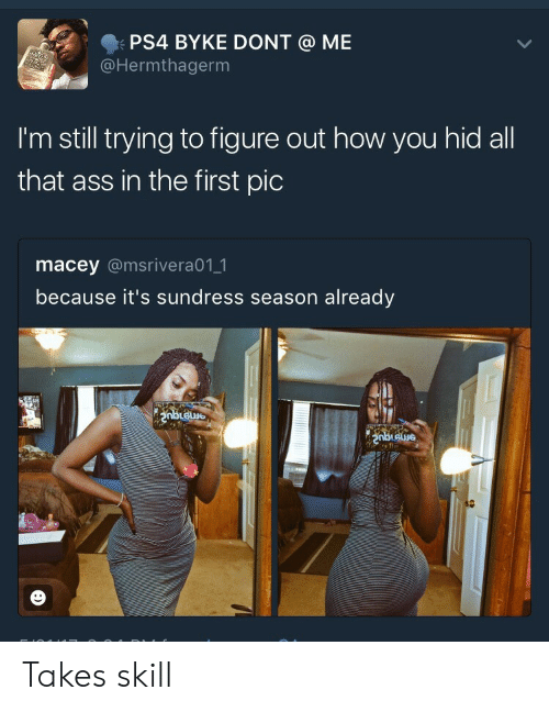 Sundress Season: PS4 BYKE DONT  @Hermthagerm  ME  I'm still trying to figure out how you hid all  that ass in the first pic  macey @msrivera011  because it's sundress season already Takes skill