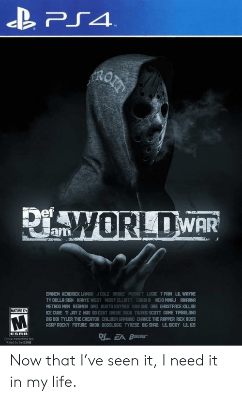 Akon, Chance the Rapper, and Dmx: PS4  ef  PWORLDWAR  am.  EMINEM KENDRICK LAMAR J COLE DRAKE PUSHAT LOGIC T PAIN LIL. WAYNE  TY DOLLA SIGN KANYE WEST MISSY ELLIOTT CARDICKI MINAJ RIHANNA  METHOD MAN REDMAN DMX BUSTR RHYMES KRS ONE DRE GHOSTFACE KILLAH  ICE CUBE TI JAY Z NAS SO CENT ANRE 3000 TRAVIS SCOTT GAME TIMBALAND  BIG BOI TYLER THE CREATOR CHILDISH GRMBINO CHANCE THE RAPPER RICK ROSS  ASAP ROCKY FUTURE AKON BOSSLOGIC TYRESE BIG SHAQ LIL DICKY LIL UZI  MATURE 17+  ESRB  Piam EA Bassoci  Onine Interactions Not  Red ty he ESRB Now that I've seen it, I need it in my life.