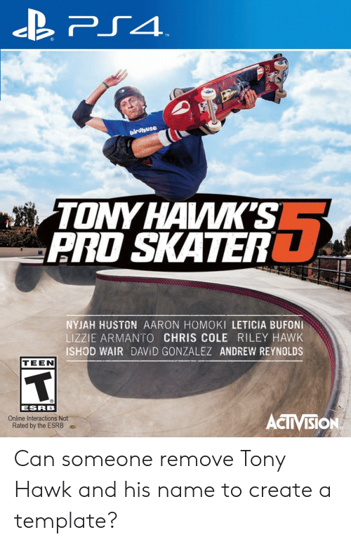 Ps4, Tony Hawk, and Hawks: PS4  TM  birvhuse  TONY HAWK'S  ARD SKATER  NYJAH HUSTON AARON HOMOKI LETICIA BUFONI  LIZZIE ARMANTO CHRIS COLE RILEY HAWK  ISHOD WAIR DAVID GONZALEZ ANDREW REYNOLDS  TEEN  ESRB  ACIVISION  Online Interactions Not  Rated by the ESRB  ESneS Can someone remove Tony Hawk and his name to create a template?