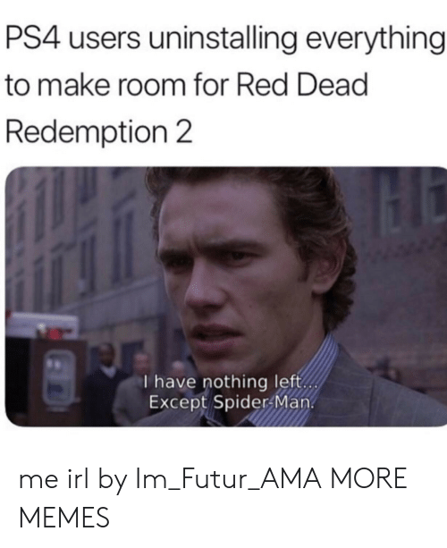 Redness: PS4 users uninstalling everything  to make room for Red Dead  Redemption 2  I have nothing left  Except Spider Man. me irl by Im_Futur_AMA MORE MEMES