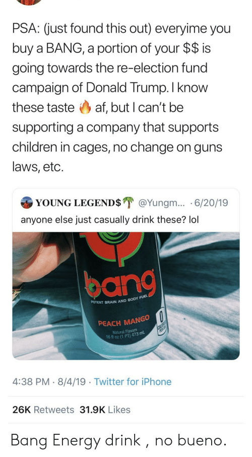Fund: PSA: (just found this out) everyime you  buy a BANG, a portion of your $$ is  going towards the re-election fund  campaign of Donald Trump. I know  these taste af, but I can't be  supporting a company that supports  children in cages, no change on guns  laws, etc.  YOUNG LEGEND$ @Yungm... 6/20/19  anyone else just casually drink these? lol  POTENT BRAIN AND BODY FUEL  PEACH MANGO  CALORIES  PER CA  Natural Flavors  16 fl oz (1 PT) 473 mL  4:38 PM 8/4/19 Twitter for iPhone  26K Retweets 31.9K Likes Bang Energy drink , no bueno.