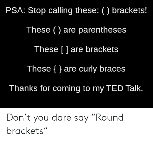 "psa: PSA: Stop calling these: () brackets!  These () are parentheses  These [] are brackets  These {}are curly braces  Thanks for coming to my TED Talk. Don't you dare say ""Round brackets"""