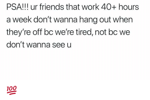 40 Hours A Week: PSA!!! ur friends that work 40+ hours  a week don't wanna hang out when  they're off bc we're tired, not bc we  don't wanna seeu 💯