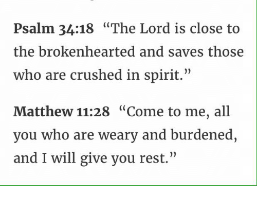 """brokenheart: Psalm 34:18 """"The Lord is close to  the brokenhearted and saves those  who are crushed in spirit.""""  Matthew 11:28 """"Come to me, all  you who are weary and burdened,  and I will give you rest."""""""