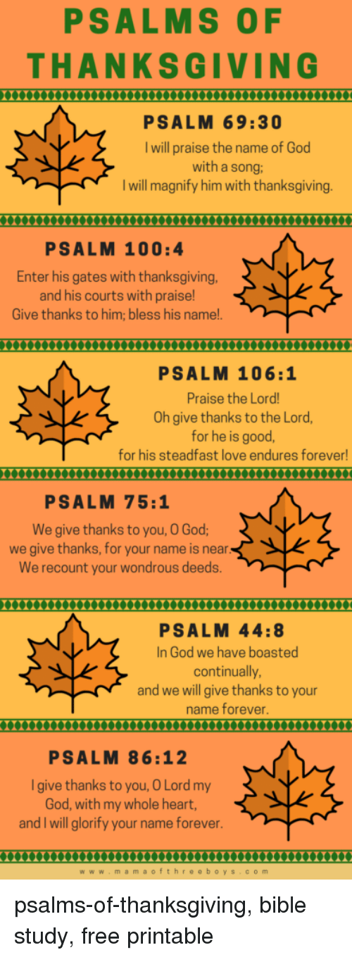 Give Thanks: PSALMS OF  THANKSGIVING  0000XXmuXXnnnnuXXXXX  PSALM 69:30  I will praise the name of God  with a song:  I will magnify him with thanksgiving  PSALM 100:4  Enter his gates with thanksgiving  and his courts with praise!  Give thanks to him; bless his name!.  X000XXX0Xn000XxXnX  PSALM 106:1  Praise the Lord  Oh give thanks to the Lord,  for he is good,  for his steadfast love endures forever!  PSALM 75:1  We give thanks to you, O God  we give thanks, for your name is near  We recount your wondrous deeds  00X00X0XX0XXnXnXXXm  PSALM 44:8  In God we have boasted  continually  and we will give thanks to your  name forever  PSALM 86:12  Igive thanks to you, O Lord my  God, with my whole heart,  and I will glorify your name forever  0000000000000XnnnX000000000000  www.mamaofthre eboys.com psalms-of-thanksgiving, bible study, free printable