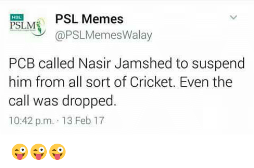 suspender: PSL Memes  PSILME  @PSLMemesWalay  PCB called Nasir Jamshed to suspend  him from all sort of Cricket. Even the  call was dropped  10:42 p.m. 13 Feb 17 😜😜😜