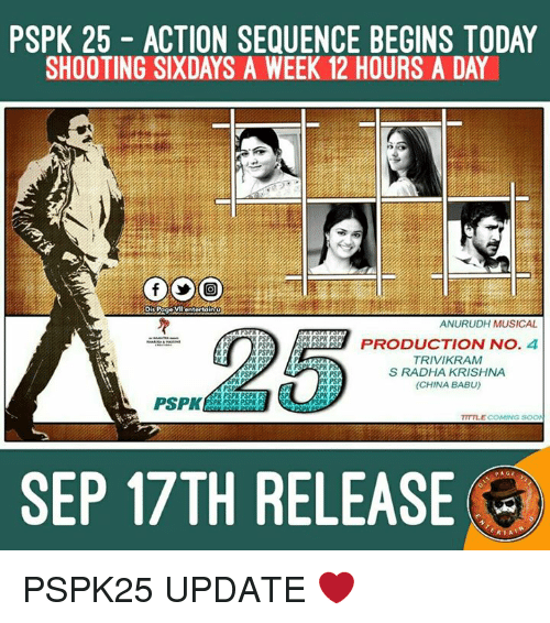 babu: PSPK 25 ACTION SEQUENCE BEGINS TODAY  SHOOTING SIXDAYS A WEEK 12 HOURS A DAY  Dis Page  VI entertain  ANURUDH MUSICAL  K PS  SPK PSPA PSP  PRODUCTION NO  4  PSPR  PSPK  TRIVIKRAM  PSP  PK PS  S RADHA KRISHNA  RK PSP  (CHINA BABU)  PK PS  PSPK  SPK PSPK  TITTLE COMING  SEP 17TH RELEASE  RIA PSPK25 UPDATE ❤