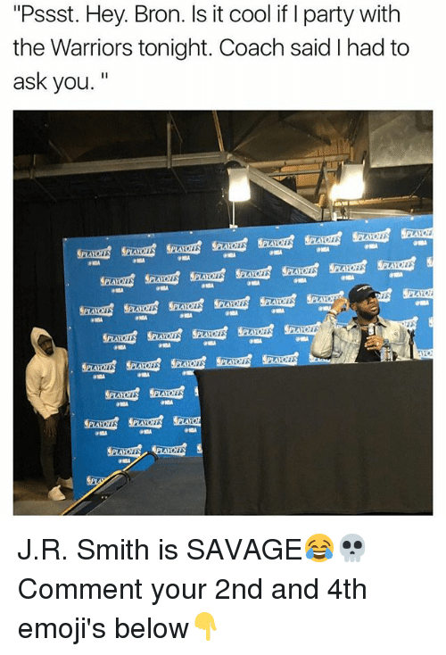 "J R Smith: ""Pssst. Hey. Bron. Is it cool if I party with  the Warriors tonight. Coach said had to  ask you  PLAYO J.R. Smith is SAVAGE😂💀 Comment your 2nd and 4th emoji's below👇"