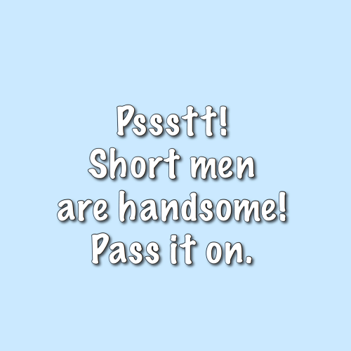 handsome: Pssstt!  Short men  are handsome!  Pass it on.