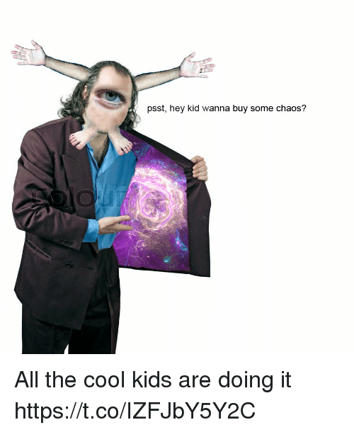 The Cool Kids: psst, hey kid wanna buy some chaos? All the cool kids are doing it https://t.co/IZFJbY5Y2C