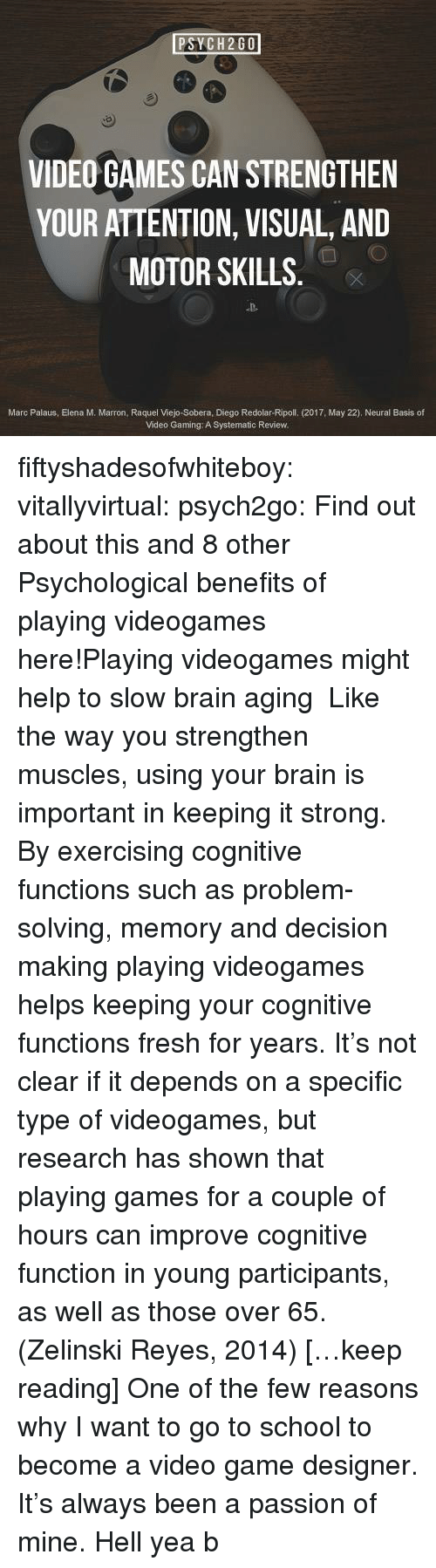 Motorable: PSYCH2GO  VIDEO GAMES CAN STRENGTHEN  YOUR ATTENTION, VISUAL, AND  MOTOR SKILLS  D-  Marc Palaus, Elena M. Marron, Raquel Viejo-Sobera, Diego Redolar-Ripoll. (2017, May 22). Neural Basis of  Video Gaming: A Systematic Review. fiftyshadesofwhiteboy:  vitallyvirtual:  psych2go:  Find out about this and 8 other Psychological benefits of playing videogames here!Playing videogames might help to slow brain aging   Like the way you strengthen muscles, using your brain is important in keeping it strong. By exercising cognitive functions such as problem-solving, memory and decision making playing videogames helps keeping your cognitive functions fresh for years. It's not clear if it depends on a specific type of videogames, but research has shown that playing games for a couple of hours can improve cognitive function in young participants, as well as those over 65. (Zelinski  Reyes, 2014) […keep reading]  One of the few reasons why I want to go to school to become a video game designer. It's always been a passion of mine.  Hell yea b