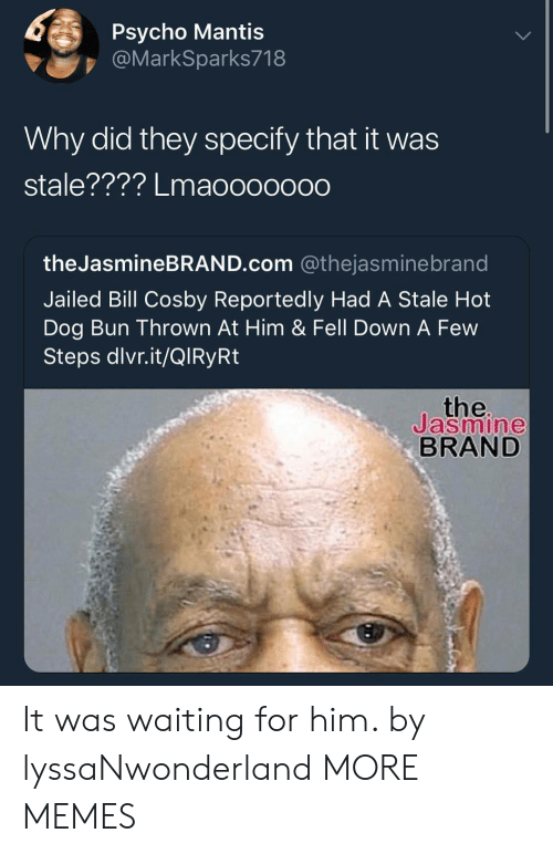 Bill Cosby, Dank, and Memes: Psycho Mantis  @MarkSparks718  Why did they specify that it was  stale???? Lmaoooooo0  theJasmineBRAND.com @thejasminebrand  Jailed Bill Cosby Reportedly Had A Stale Hot  Dog Bun Thrown At Him & Fell Down A Few  Steps dlvr.it/QlRyRt  the  Jasmine  BRAND It was waiting for him. by lyssaNwonderland MORE MEMES
