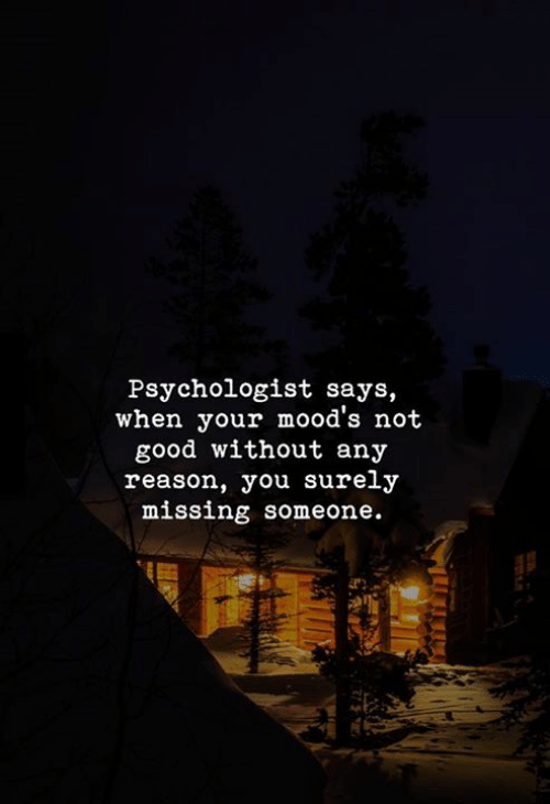 Good, Reason, and Psychologist: Psychologist says,  when your mood's not  good without any  reason, you surely  missing someone.
