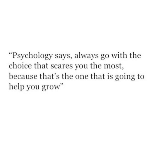 """Help, Psychology, and Grow: """"Psychology says, always go with the  choice that scares you the most  because that's the one that is going to  help you grow"""""""