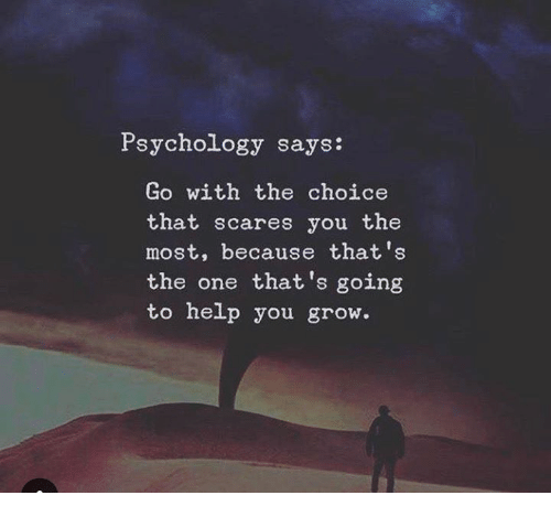 Help, Psychology, and Grow: Psychology says:  Go with the choice  that scares you the  most, because that's  the one that 's going  to help you grow.