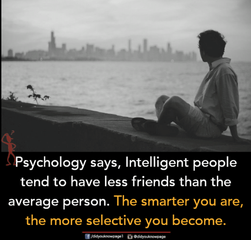 Friends, Memes, and Psychology: Psychology says, Intelligent people  tend to have less friends than the  average person. The smarter you are,  the more selective you become.  f/didyouknowpage @didyouknowpage